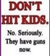 Don't Hit Kids.  No, seriusly.  They have guns now